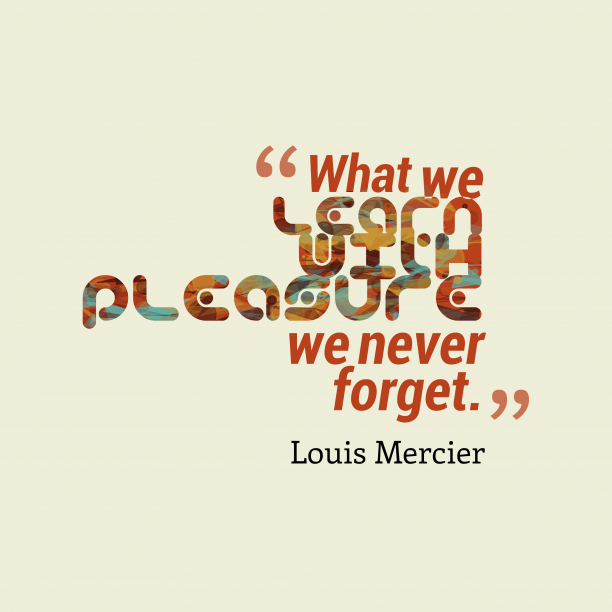 Louis Mercier 's quote about pleasure. What we learn with pleasure…