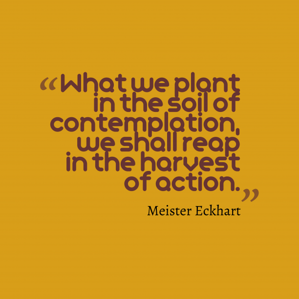 Meister Eckhart 's quote about . What we plant in the…