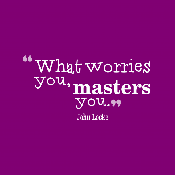 John Locke 's quote about . What worries you, masters you….