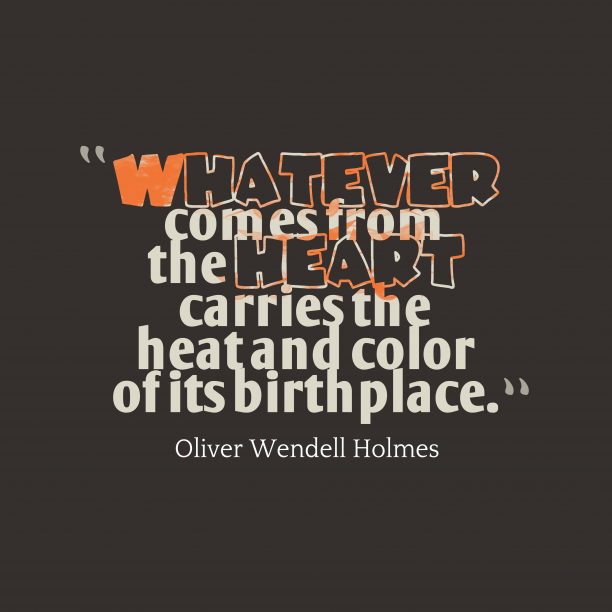 Oliver Wendell Holmes 's quote about . Whatever comes from the heart…