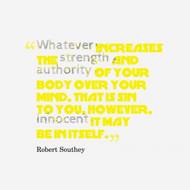Robert Southey 's quote about . Whatever increases the strength and…