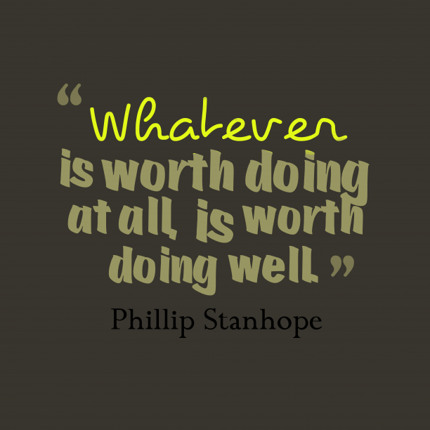Phillip Stanhope 's quote about Worthy. Whatever is worth doing at…
