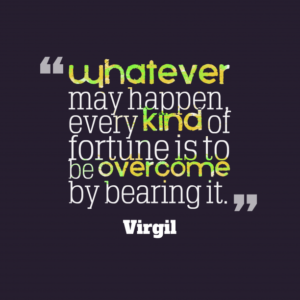 Virgil 's quote about . Whatever may happen, every kind…