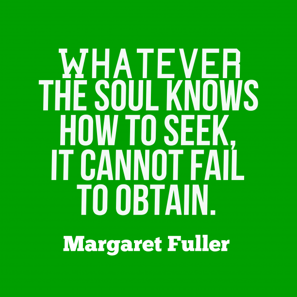 Margaret Fuller 's quote about . Whatever the soul knows how…