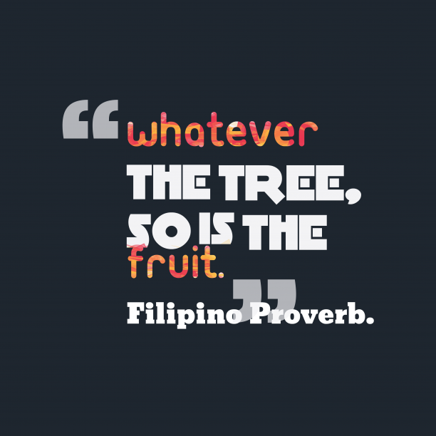 Filipino Wisdom. 's quote about . Whatever the tree, so is…