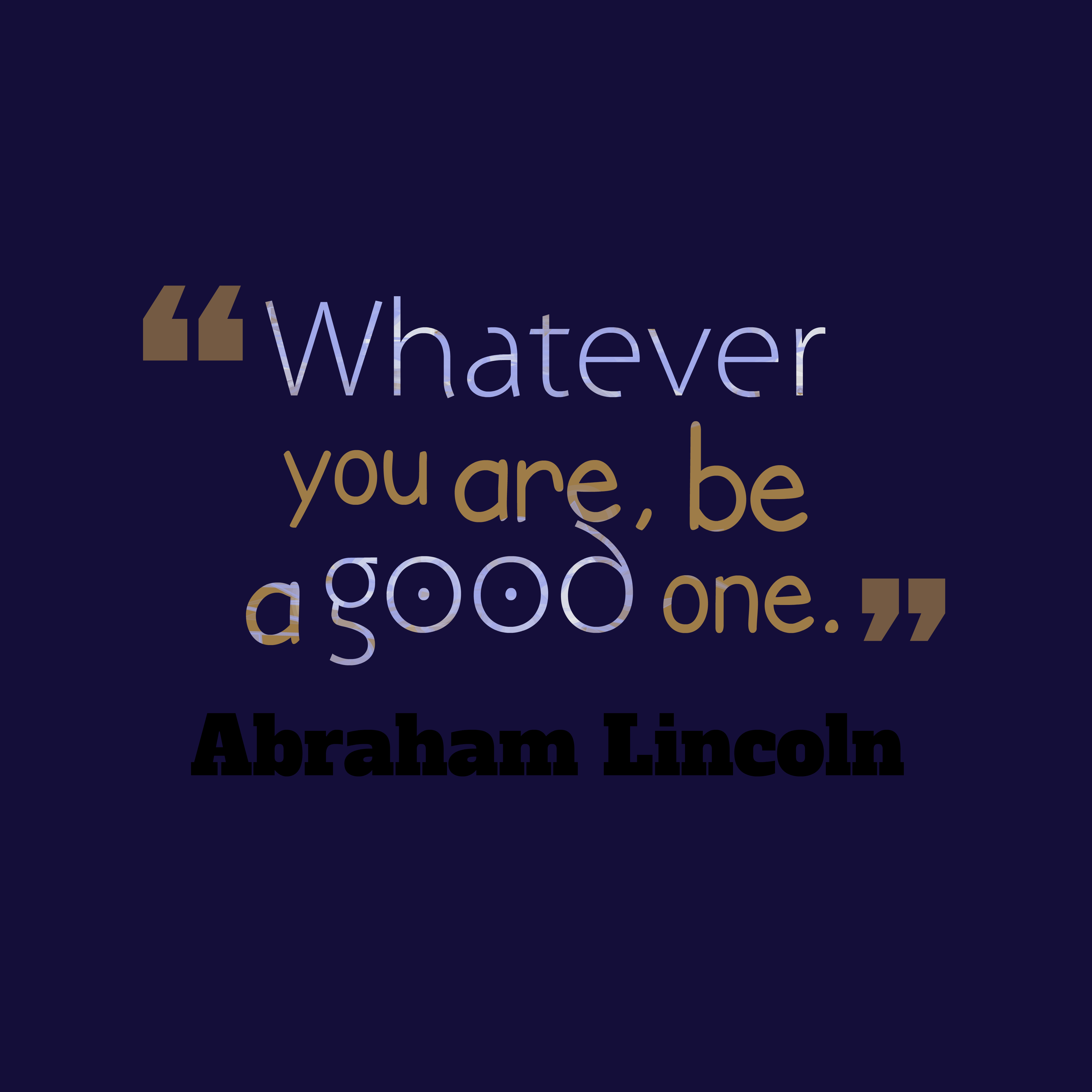 Quotes image of Whatever you are, be a good one.