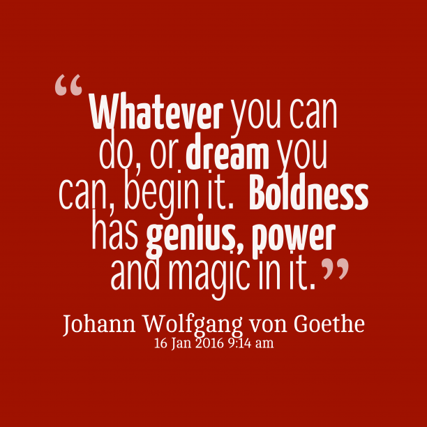 Johann Wolfgang von Goethe 's quote about boldness.  Whatever you can do,…