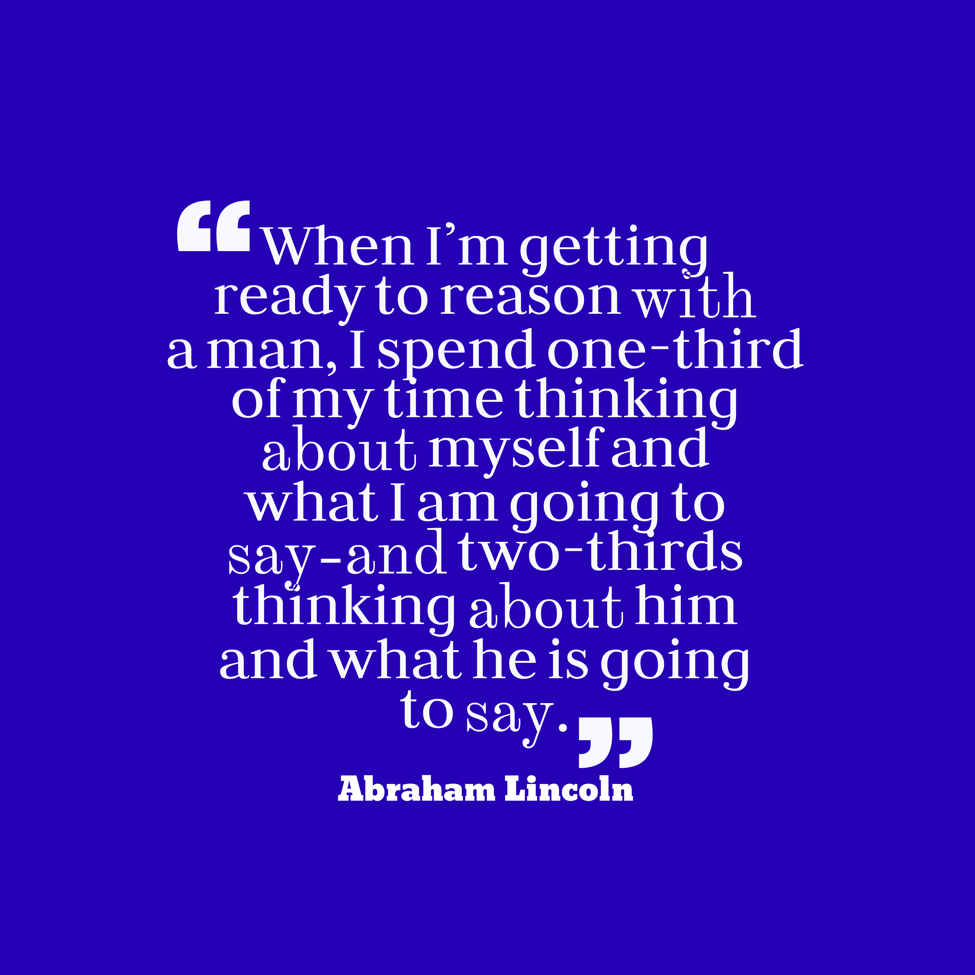 Quotes image of When I'm getting ready to reason with a man, I spend one-third of my time thinking about myself and what I am going to say-and two-thirds thinking about him and what he is going to say.