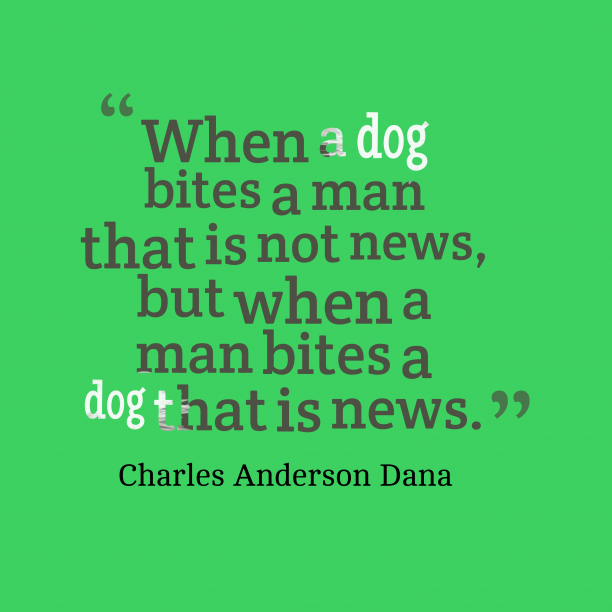 Charles Anderson Dana 's quote about news. When a dog bites a…