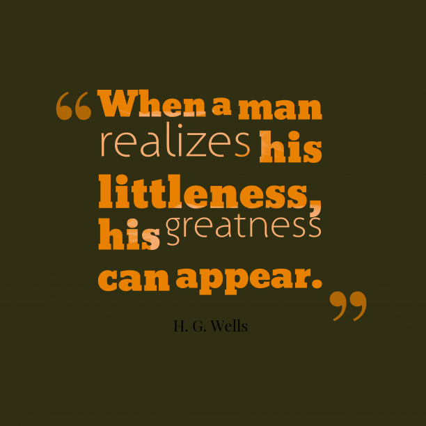 H. G. Wells 's quote about life, greatness. When a man realizes his…