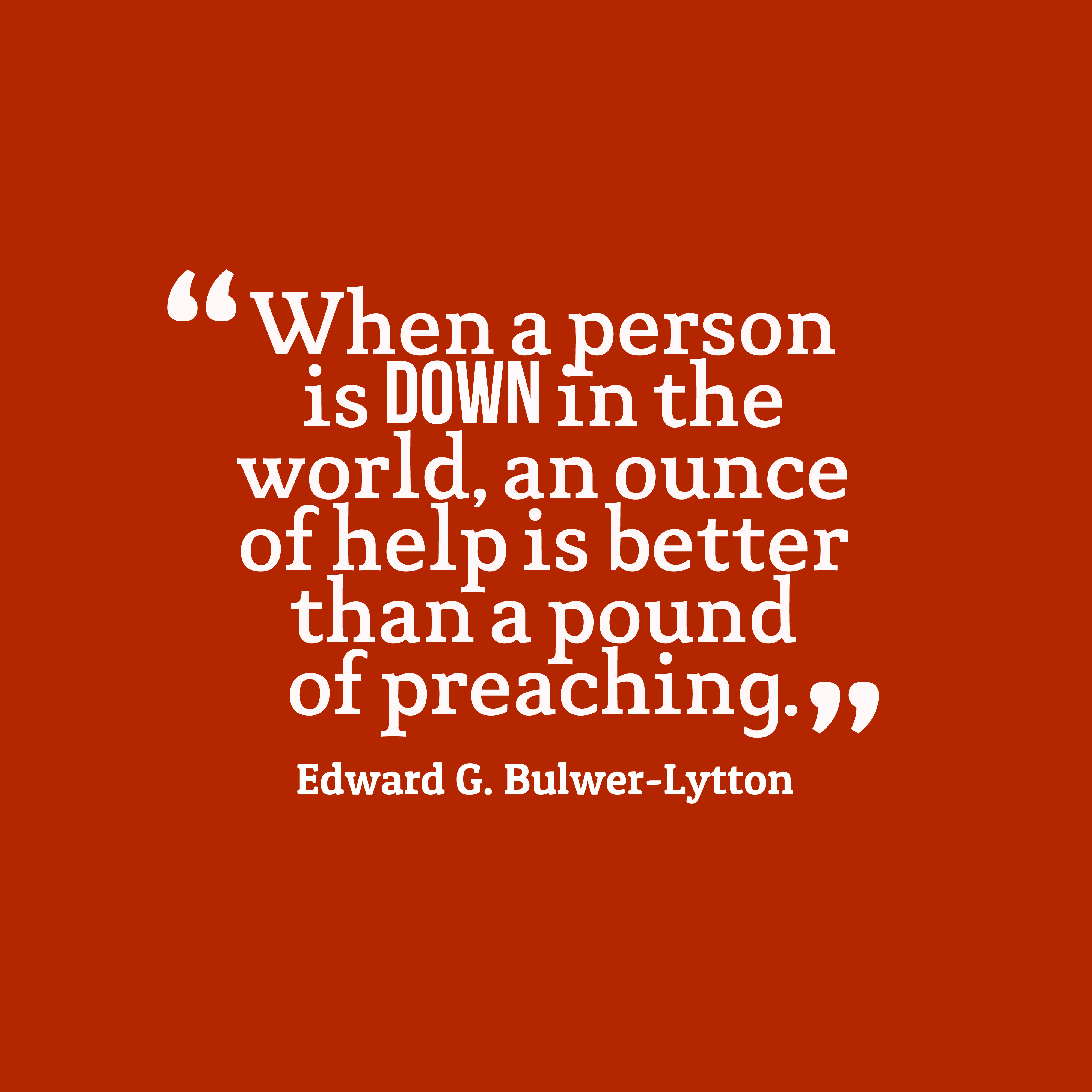 Quotes image of When a person is down in the world, an ounce of help is better than a pound of preaching.