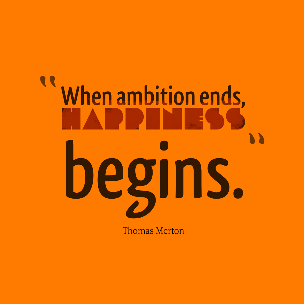 when ambition ends happiness begins Where ambition ends happiness begins author unknown while wanting to achieve more in your life is good, being obsessed by it is not.