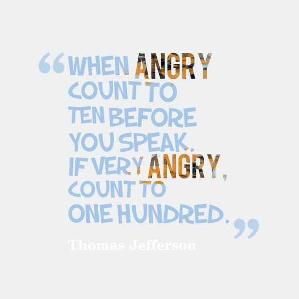 Thomas Jefferson 's quote about angry, attitude. When angry count to ten…