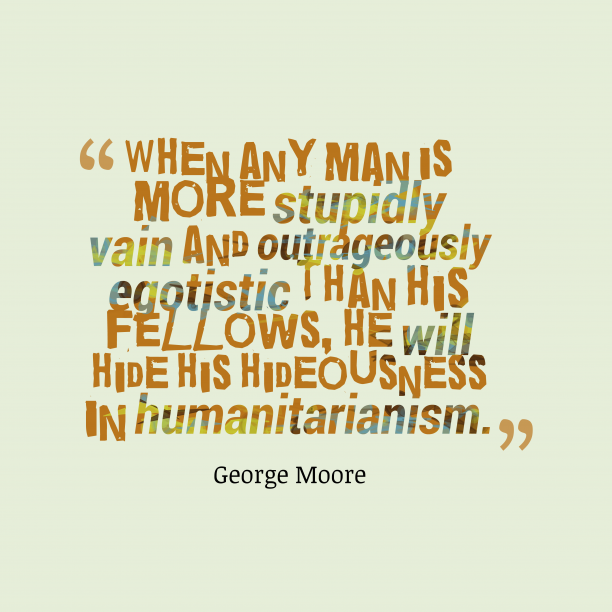 George Moore 's quote about egotistic, hidoeusness. When any man is more…