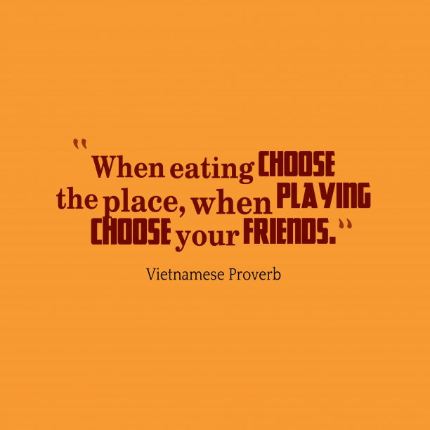 Vietnamese Wisdom 's quote about Friends. When eating choose the place,…