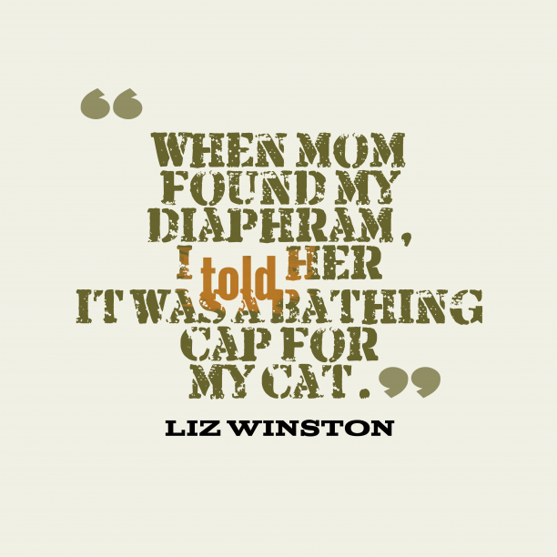 Liz Winston 's quote about . When mom found my diaphram,…
