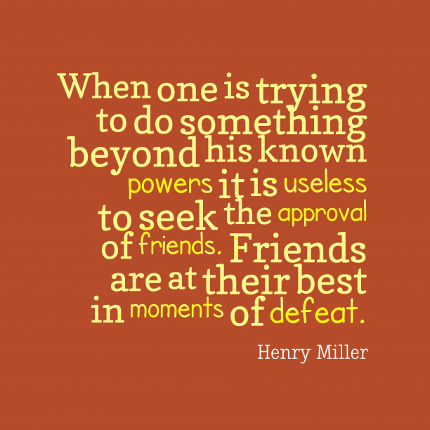 Henry Miller 's quote about Friends. When one is trying to…