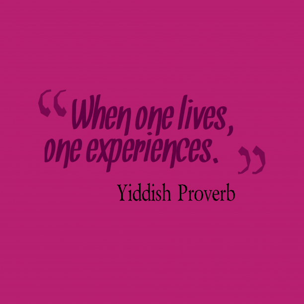 Yiddish Wisdom 's quote about . When one lives, one experiences….