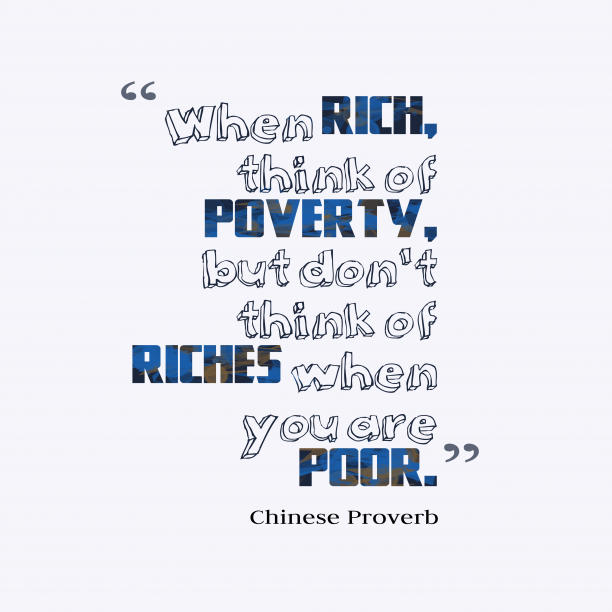 Chinese Wisdom 's quote about . When rich, think of poverty,…