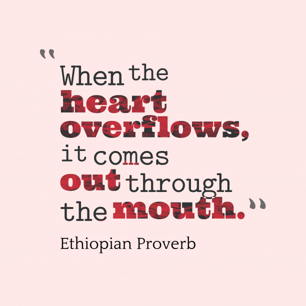 Ethiopian Wisdom 's quote about . When the heart overflows, it…
