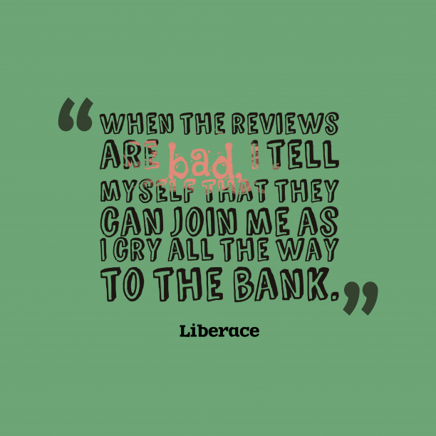 Liberace 's quote about . When the reviews are bad,…