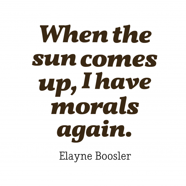 Elayne Boosler 's quote about morals. When the sun comes up,…
