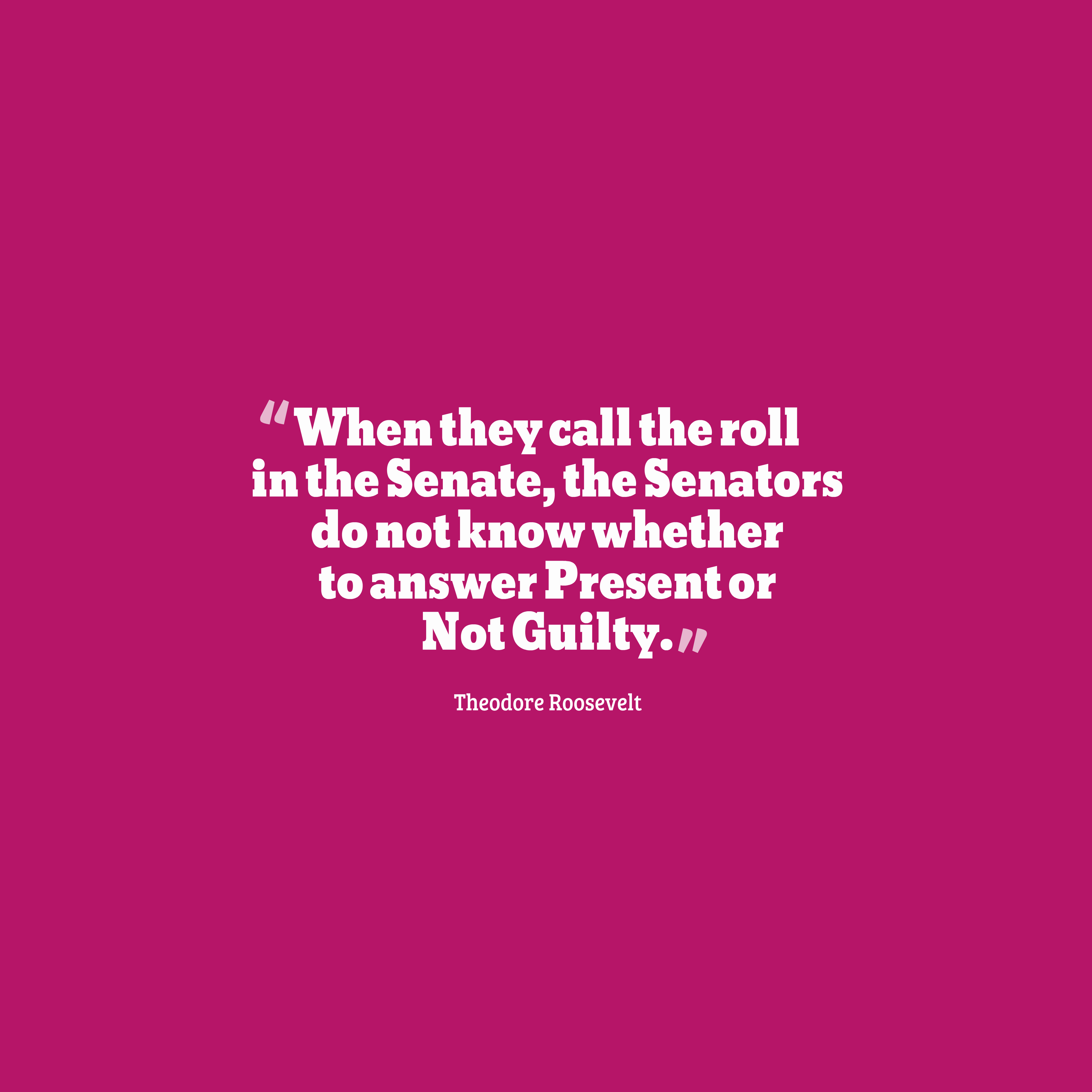 Quotes image of When they call the roll in the Senate, the Senators do not know whether to answer Present or Not Guilty.