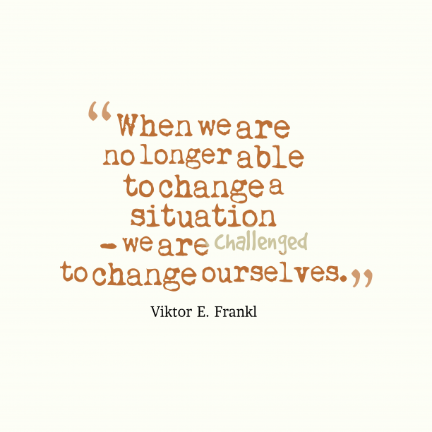 Viktor E. Frankl 's quote about changing. When we are no longer…
