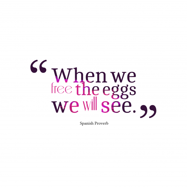 Spanish Wisdom 's quote about . When we free the eggs…