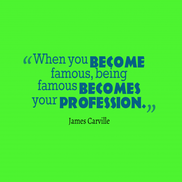 James Carville 's quote about famousness. When you become famous, being…