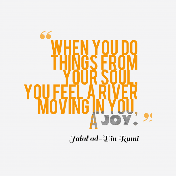 Jalal ad-Din Rumi 's quote about Passion,joy. When you do things from…