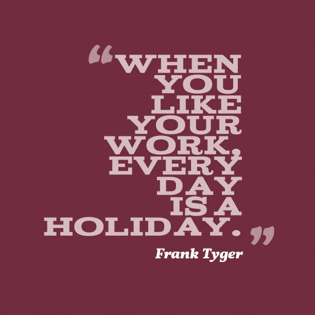 Frank Tyger 's quote about . When you like your work,…