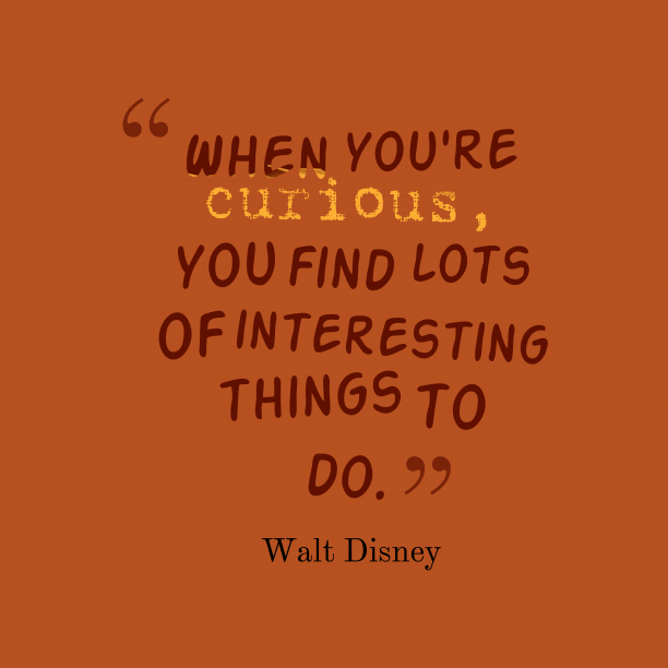 Walt Disney 's quote about . When you're curious, you find…