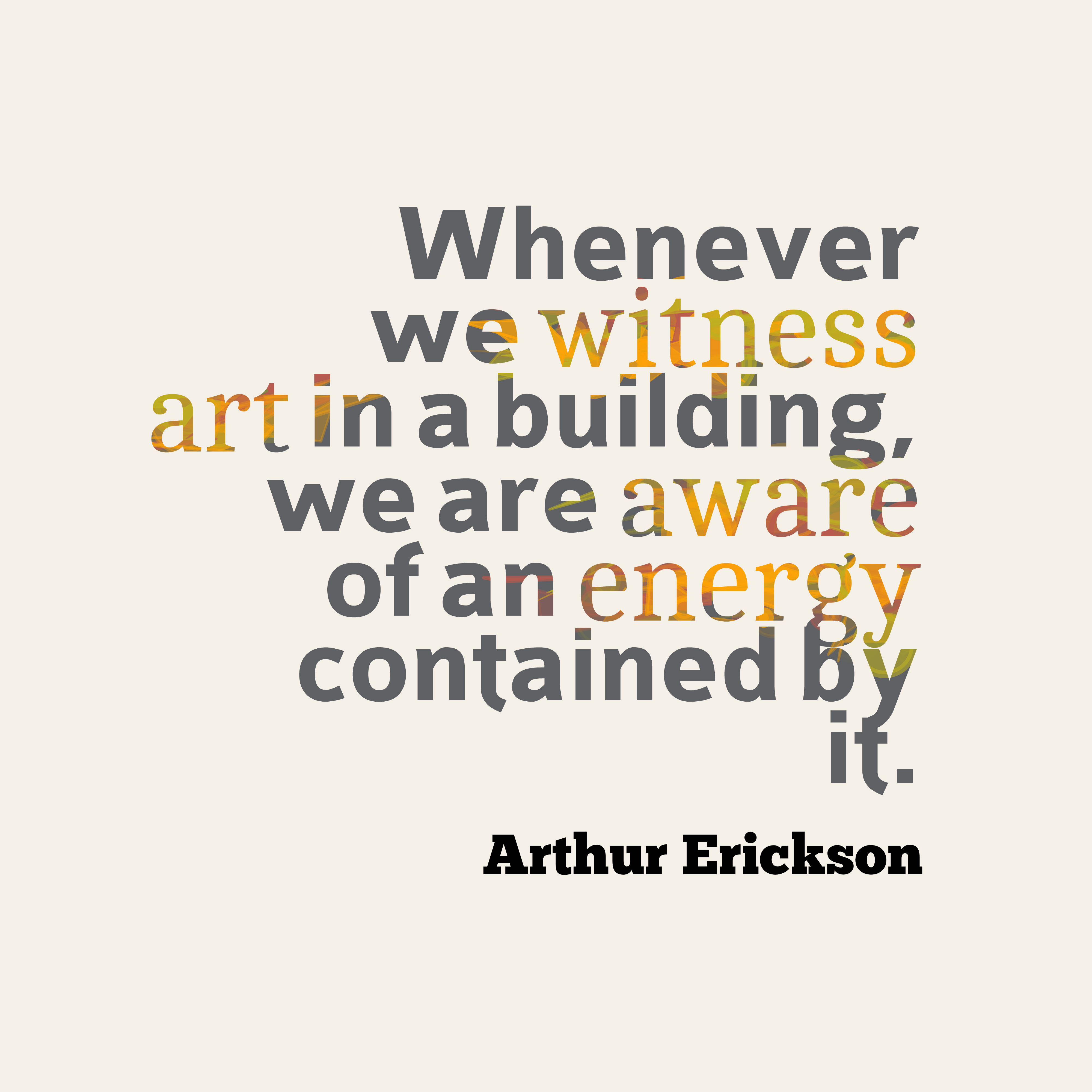 Quotes image of Whenever we witness art in a building, we are aware of an energy contained by it.