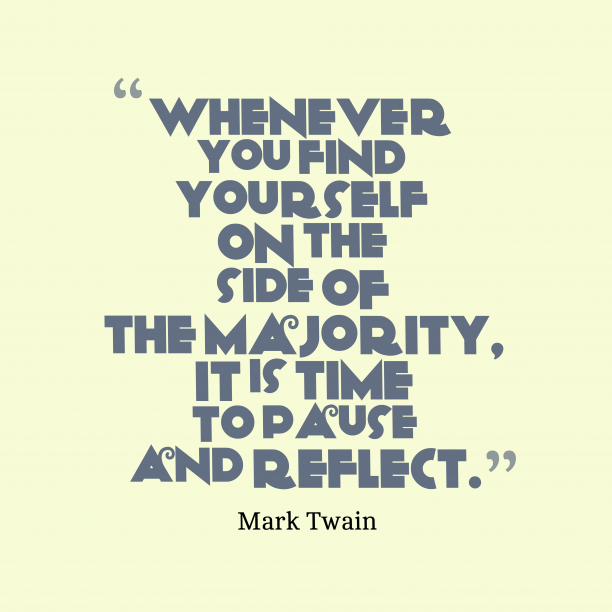 Mark Twain 's quote about majority. Whenever you find yourself on…