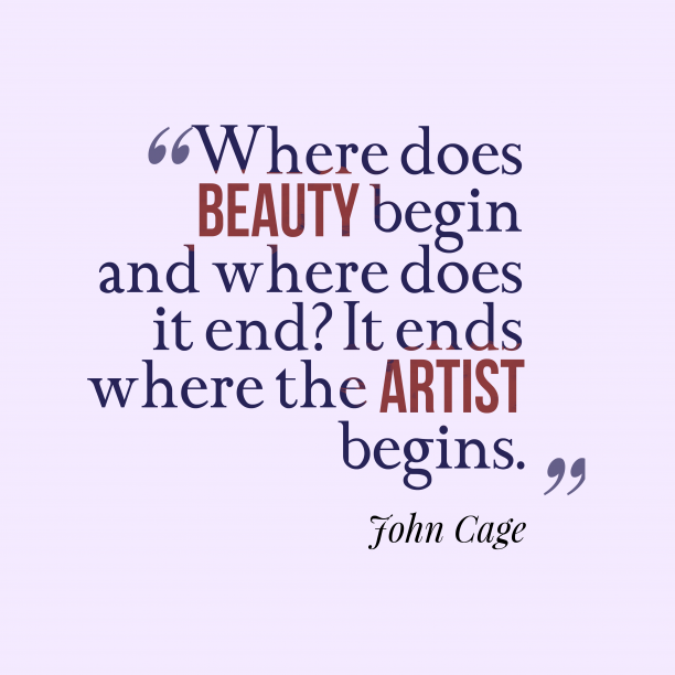 John Cage 's quote about beauty. Where does beauty begin and…
