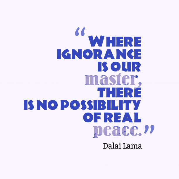 Dalai Lama 's quote about ignorance, peace. Where ignorance is our master,…
