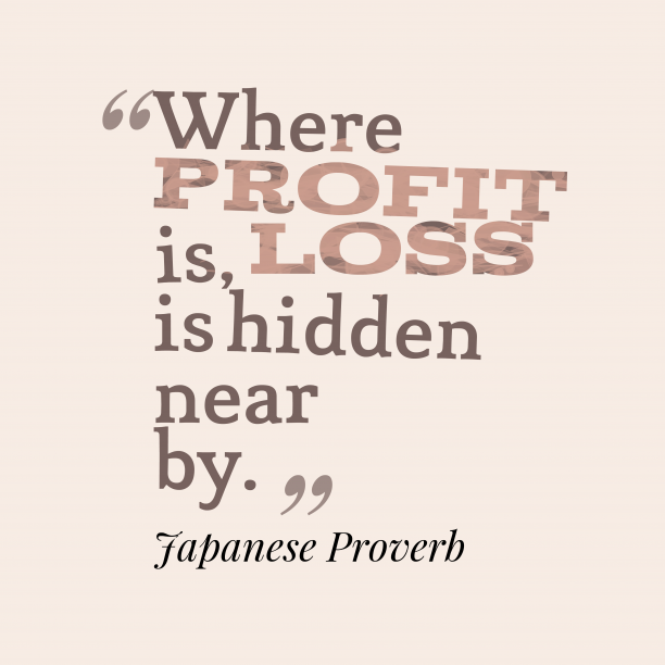 Japanese Wisdom 's quote about . Where profit is, loss is…