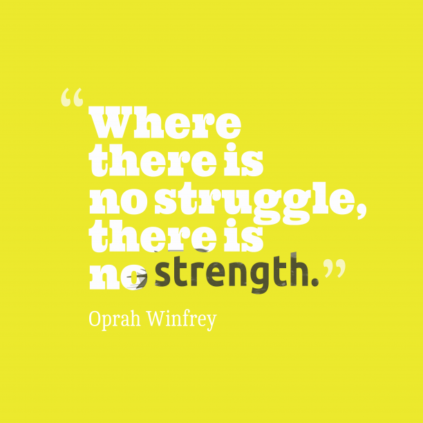 Oprah Winfrey 's quote about . Where there is no struggle,…