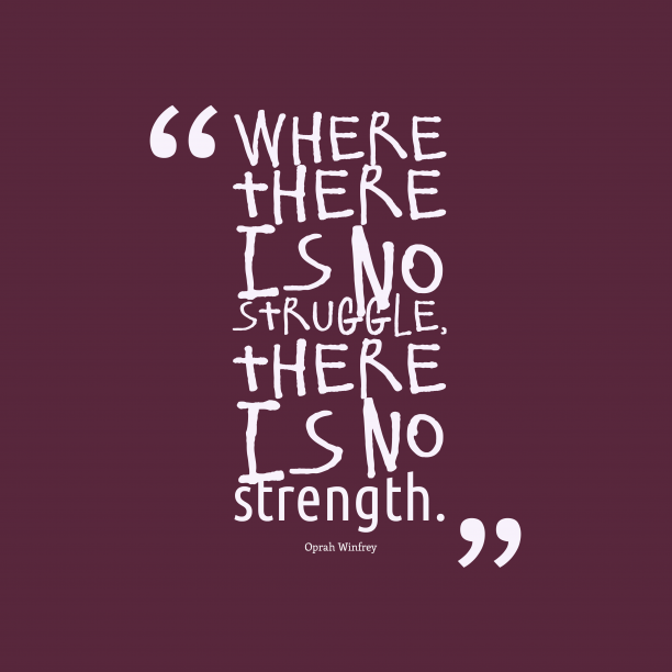 Oprah Winfrey 's quote about struggle, strenght. Where there is no struggle,…