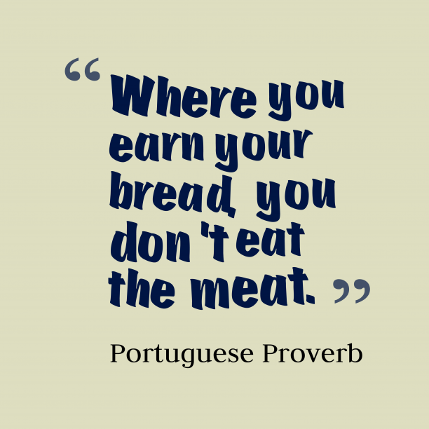 Portuguese Wisdom 's quote about . Where you earn your bread,…