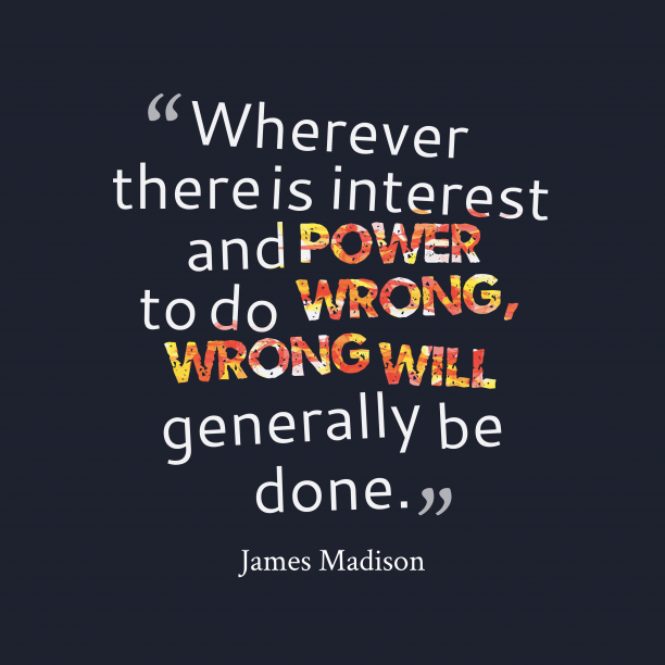 James Madison 's quote about wrong. Wherever there is interest and…