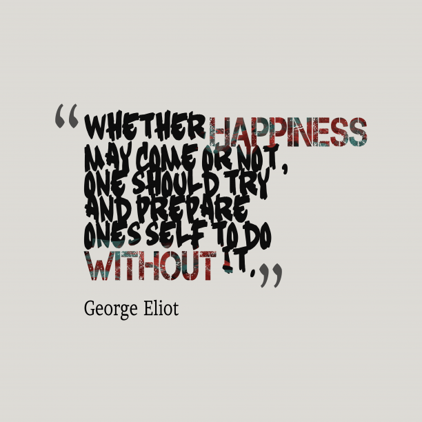 George Eliot 's quote about . Whether happiness may come or…