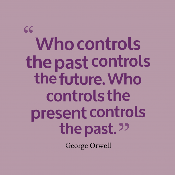 George Orwell 's quote about past,present,future. Who controls the past controls…