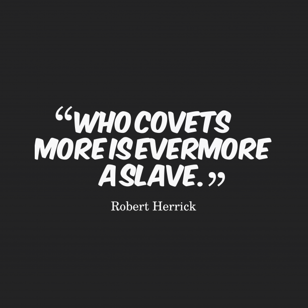 Robert Herrick 's quote about covet. Who covets more is evermore…