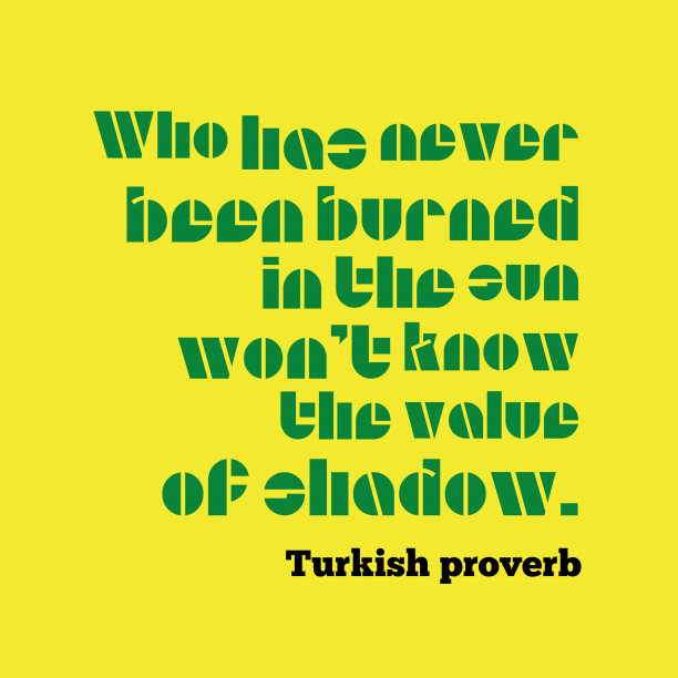 Turkish proverb 's quote about . Who has never been burned…