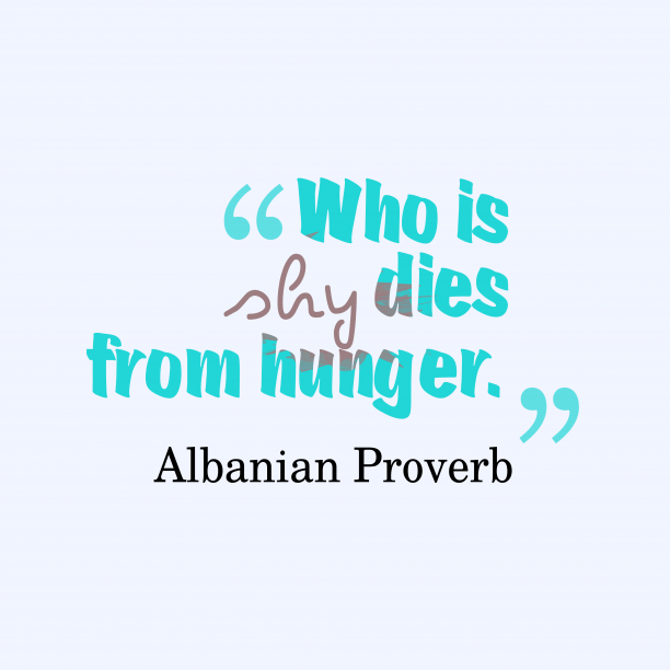 Albanian Wisdom 's quote about Shy, hunger. Who is shy dies from…