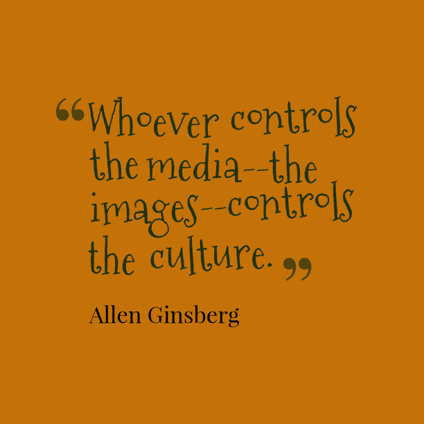 Allen Ginsberg 's quote about media,culture. Whoever controls the media–the images–controls…