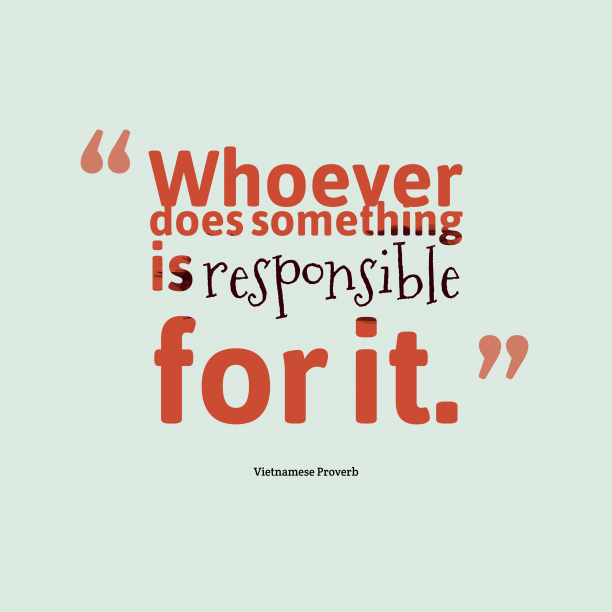 Vietnamese Wisdom 's quote about . Whoever does something is responsible…