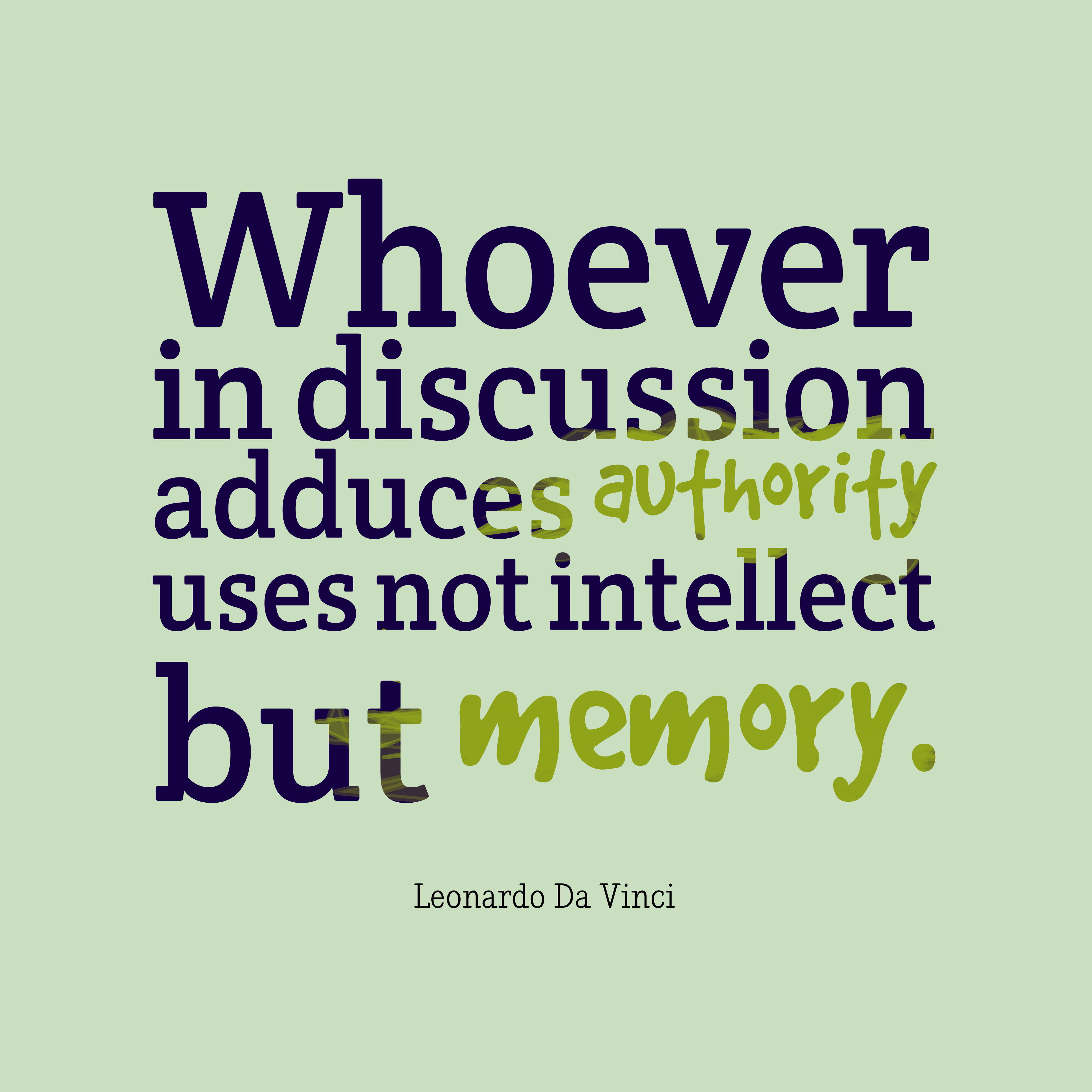 Quotes image of Whoever in discussion adduces authority uses not intellect but memory.